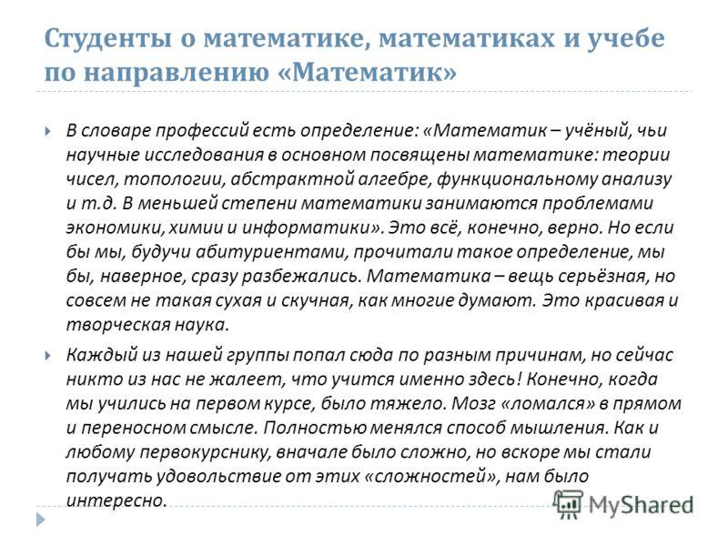 Студенты о математике, математиках и учебе по направлению « Математик » В словаре профессий есть определение : « Математик – учёный, чьи научные исследования в основном посвящены математике : теории чисел, топологии, абстрактной алгебре, функциональн