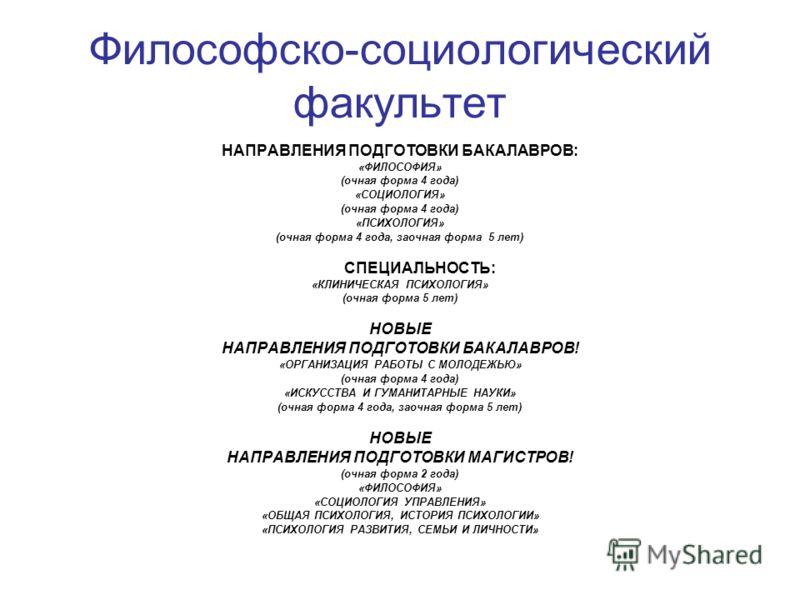 Философско-социологический факультет НАПРАВЛЕНИЯ ПОДГОТОВКИ БАКАЛАВРОВ: «ФИЛОСОФИЯ» (очная форма 4 года) «СОЦИОЛОГИЯ» (очная форма 4 года) «ПСИХОЛОГИЯ» (очная форма 4 года, заочная форма 5 лет) СПЕЦИАЛЬНОСТЬ: «КЛИНИЧЕСКАЯ ПСИХОЛОГИЯ» (очная форма 5 л