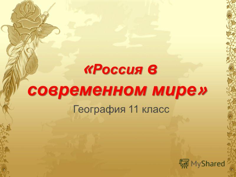« Россия в современном мире » « Россия в современном мире » География 11 класс