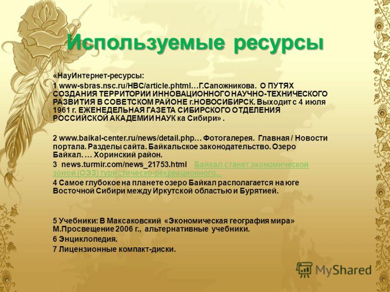 Используемые ресурсы «НауИнтернет-ресурсы: 1 www-sbras.nsc.ru/HBC/article.phtml…Г.Сапожникова. О ПУТЯХ СОЗДАНИЯ ТЕРРИТОРИИ ИННОВАЦИОННОГО НАУЧНО-ТЕХНИЧЕСКОГО РАЗВИТИЯ В СОВЕТСКОМ РАЙОНЕ г.НОВОСИБИРСК. Выходит с 4 июля 1961 г. ЕЖЕНЕДЕЛЬНАЯ ГАЗЕТА СИБИ