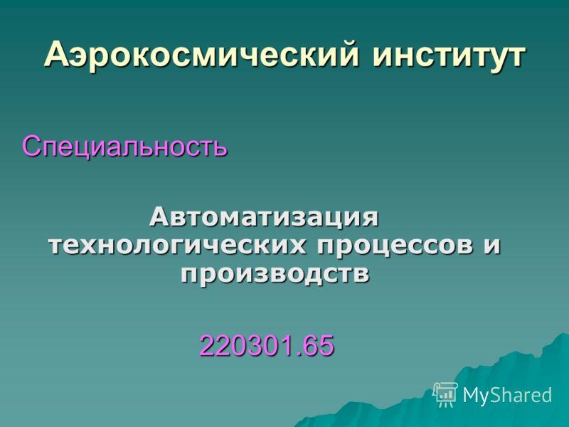 Специальность Автоматизация технологических процессов и производств Аэрокосмический институт 220301.65