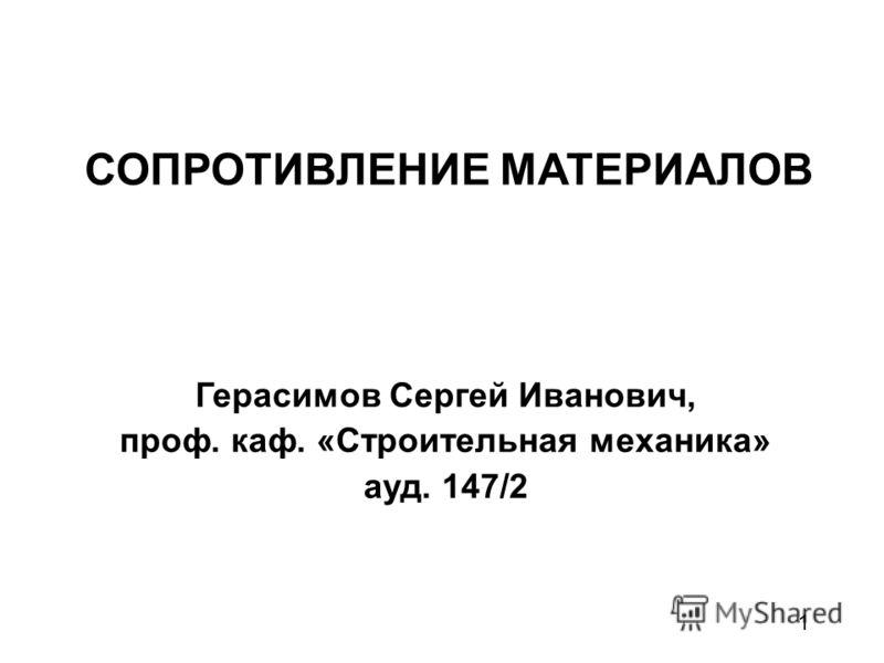 1 СОПРОТИВЛЕНИЕ МАТЕРИАЛОВ Герасимов Сергей Иванович, проф. каф. «Строительная механика» ауд. 147/2