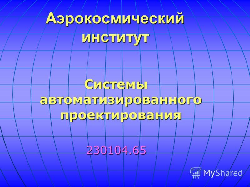 Системы автоматизированного проектирования 230104.65 Аэрокосмический институт