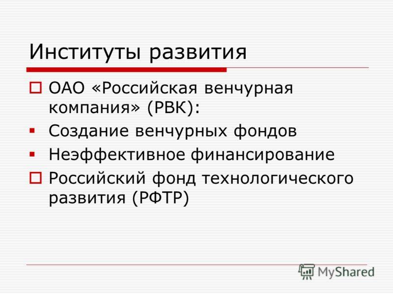 Институты развития ОАО «Российская венчурная компания» (РВК): Создание венчурных фондов Неэффективное финансирование Российский фонд технологического развития (РФТР)
