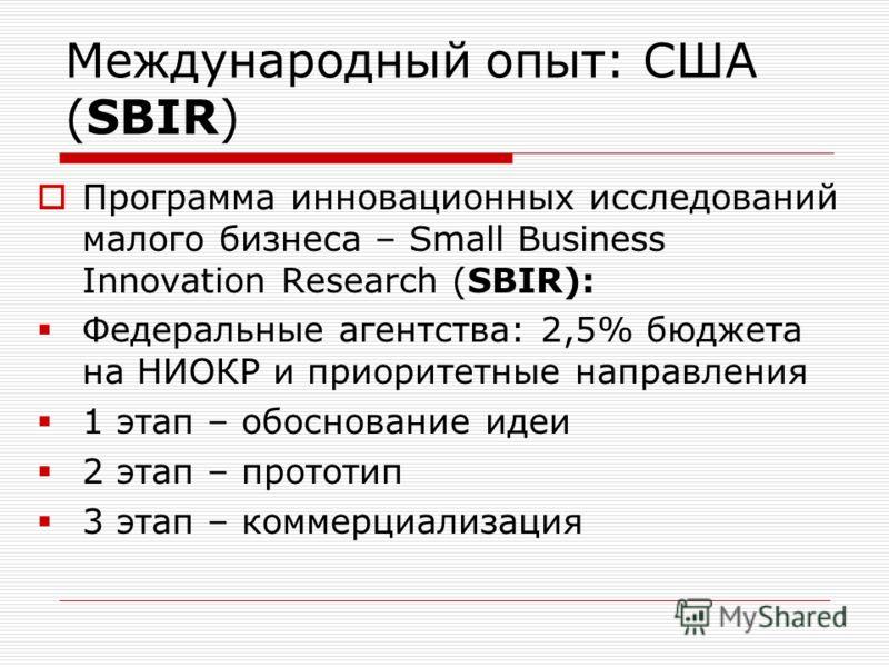Международный опыт: США (SBIR) Программа инновационных исследований малого бизнеса – Small Business Innovation Research (SBIR): Федеральные агентства: 2,5% бюджета на НИОКР и приоритетные направления 1 этап – обоснование идеи 2 этап – прототип 3 этап