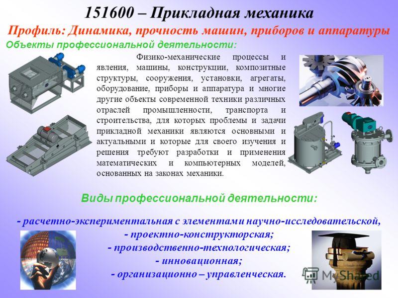 151600 – Прикладная механика Профиль: Динамика, прочность машин, приборов и аппаратуры Объекты профессиональной деятельности: Физико-механические процессы и явления, машины, конструкции, композитные структуры, сооружения, установки, агрегаты, оборудо