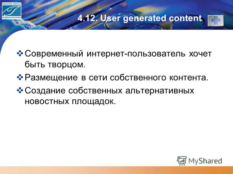 4.12. User generated content Современный интернет-пользователь хочет быть творцом. Размещение в сети собственного контента. Создание собственных альтернативных новостных площадок.