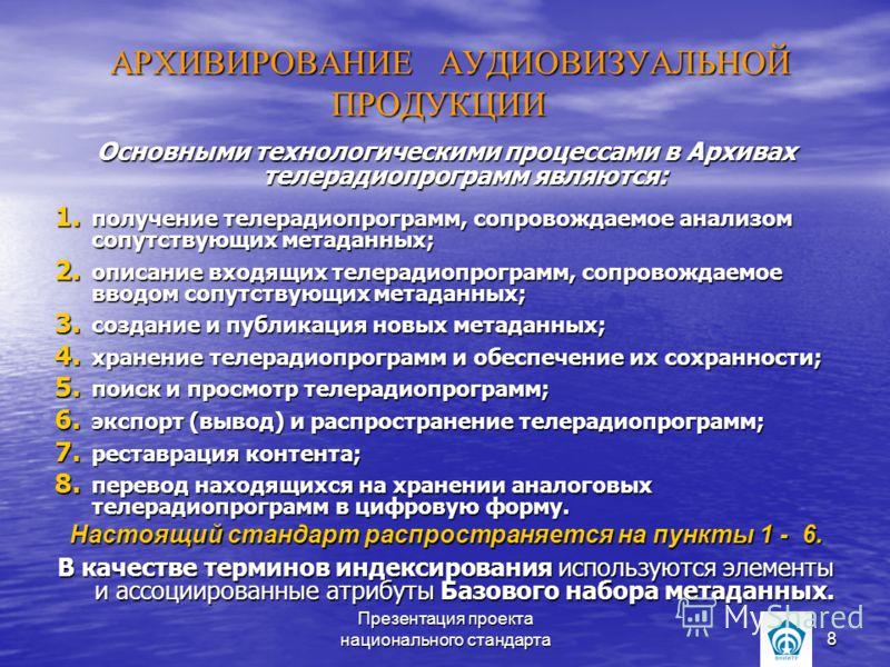 Презентация проекта национального стандарта8 АРХИВИРОВАНИЕ АУДИОВИЗУАЛЬНОЙ ПРОДУКЦИИ АРХИВИРОВАНИЕ АУДИОВИЗУАЛЬНОЙ ПРОДУКЦИИ Основными технологическими процессами в Архивах телерадиопрограмм являются: 1. получение телерадиопрограмм, сопровождаемое ан