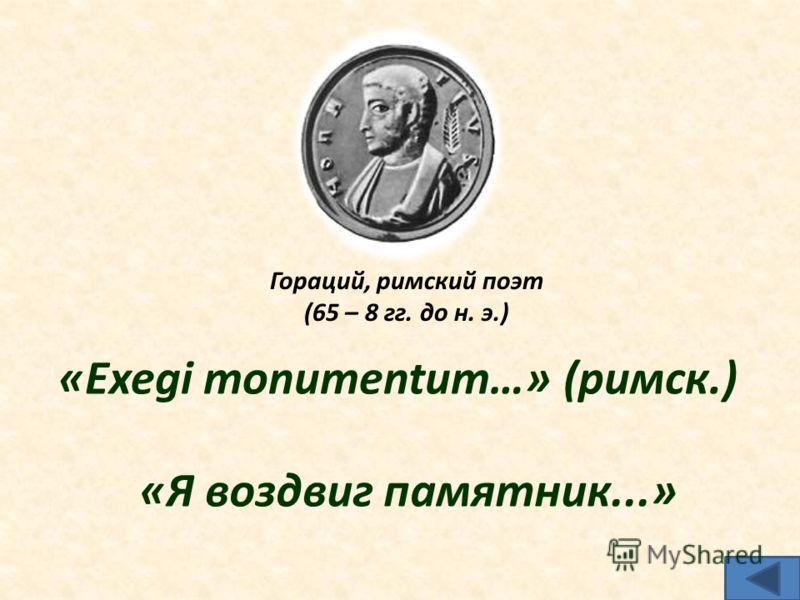 Гораций, римский поэт (65 – 8 гг. до н. э.) «Ехеgi monumentum…» (римск.) «Я воздвиг памятник...»