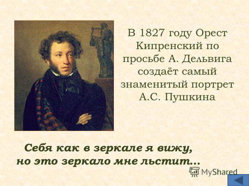В 1827 году Орест Кипренский по просьбе А. Дельвига создаёт самый знаменитый портрет А.С. Пушкина Себя как в зеркале я вижу, но это зеркало мне льстит…