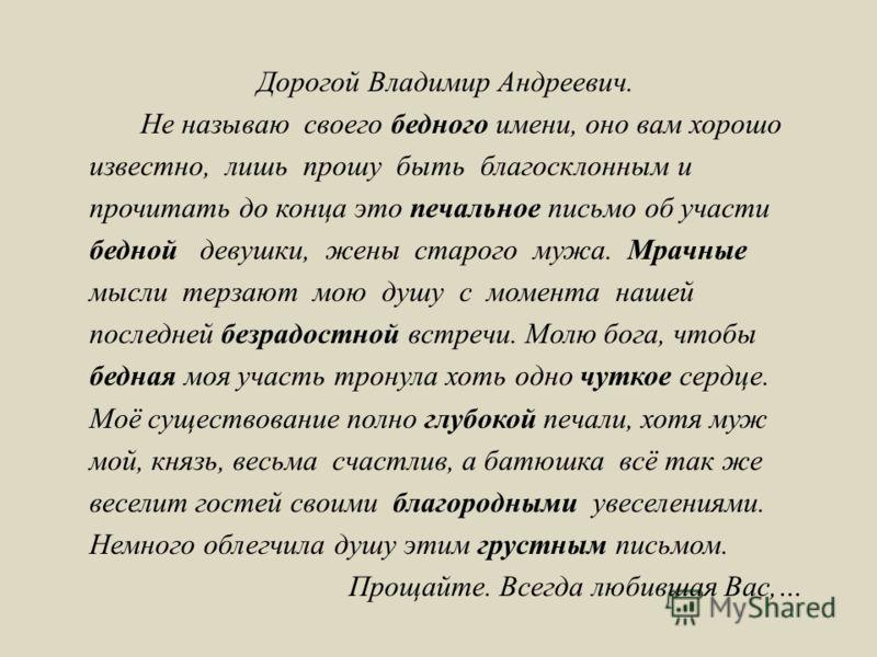 Дорогой Владимир Андреевич. Не называю своего бедного имени, оно вам хорошо известно, лишь прошу быть благосклонным и прочитать до конца это печальное письмо об участи бедной девушки, жены старого мужа. Мрачные мысли терзают мою душу с момента нашей