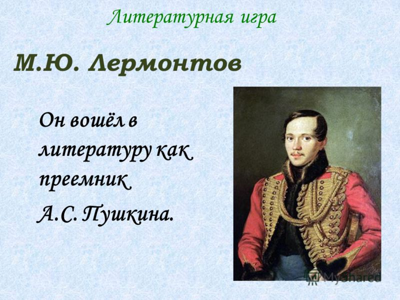 Он вошёл в литературу как преемник А.С. Пушкина. М.Ю. Лермонтов Литературная игра