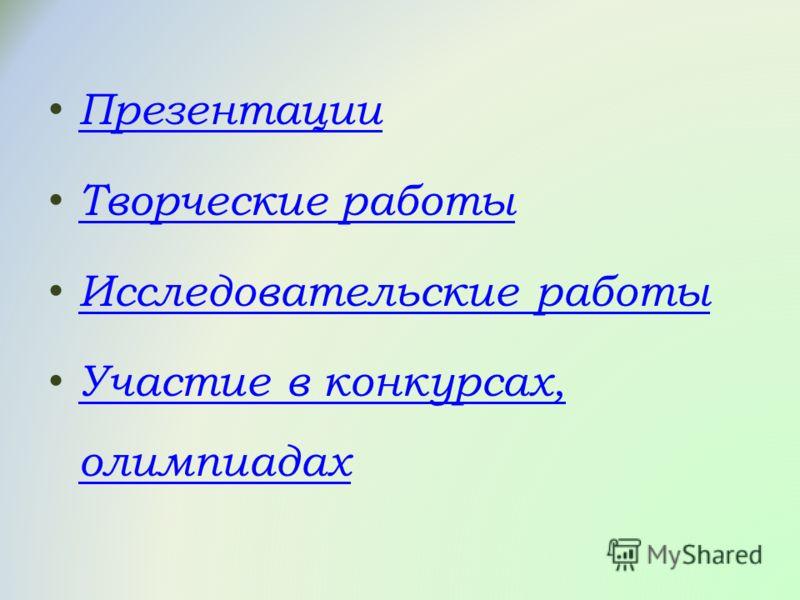 Презентации Творческие работы Исследовательские работы Участие в конкурсах, олимпиадах Участие в конкурсах, олимпиадах