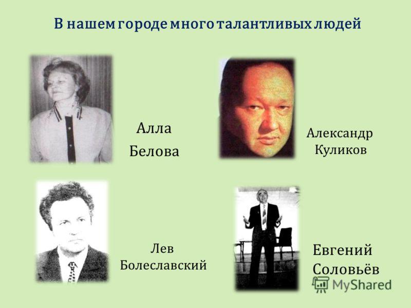 В нашем городе много талантливых людей Алла Белова Лев Болеславский Евгений Соловьёв Александр Куликов