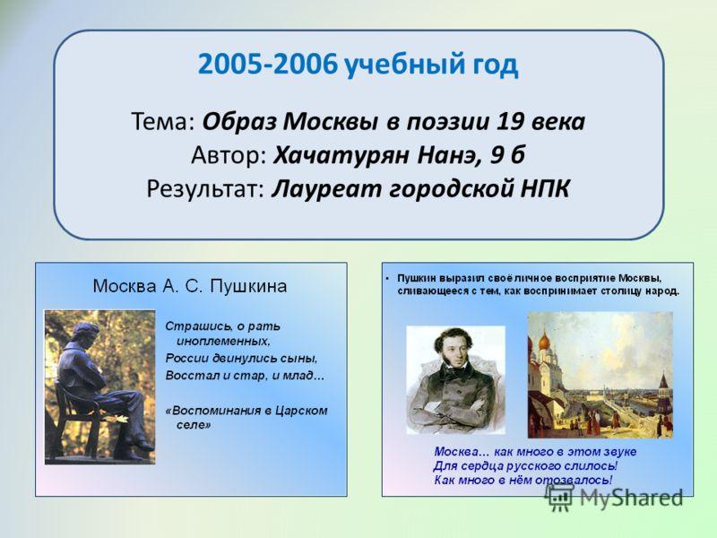 2005-2006 учебный год Тема: Образ Москвы в поэзии 19 века Автор: Хачатурян Нанэ, 9 б Результат: Лауреат городской НПК