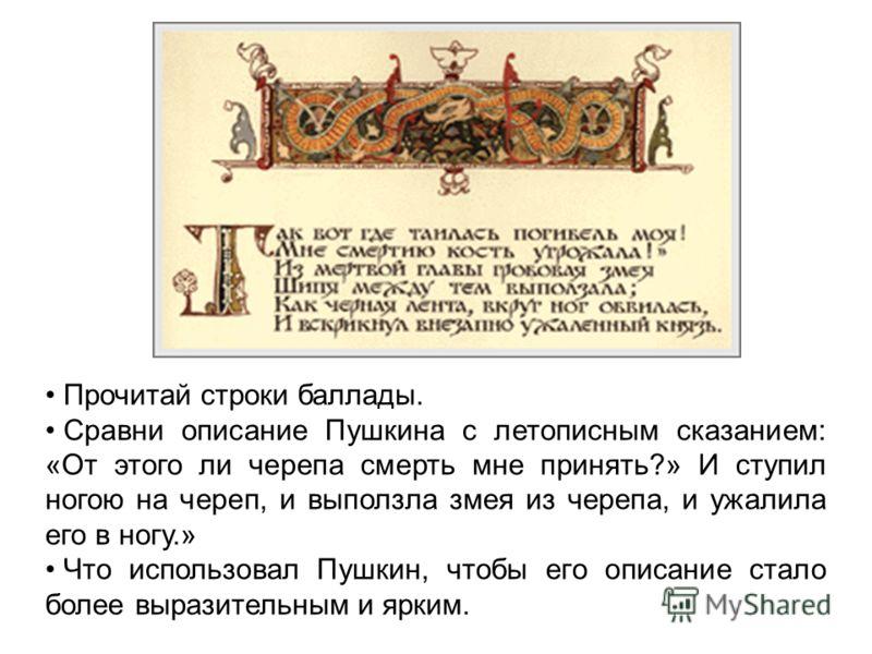 Прочитай строки баллады. Сравни описание Пушкина с летописным сказанием: «От этого ли черепа смерть мне принять?» И ступил ногою на череп, и выползла змея из черепа, и ужалила его в ногу.» Что использовал Пушкин, чтобы его описание стало более вырази