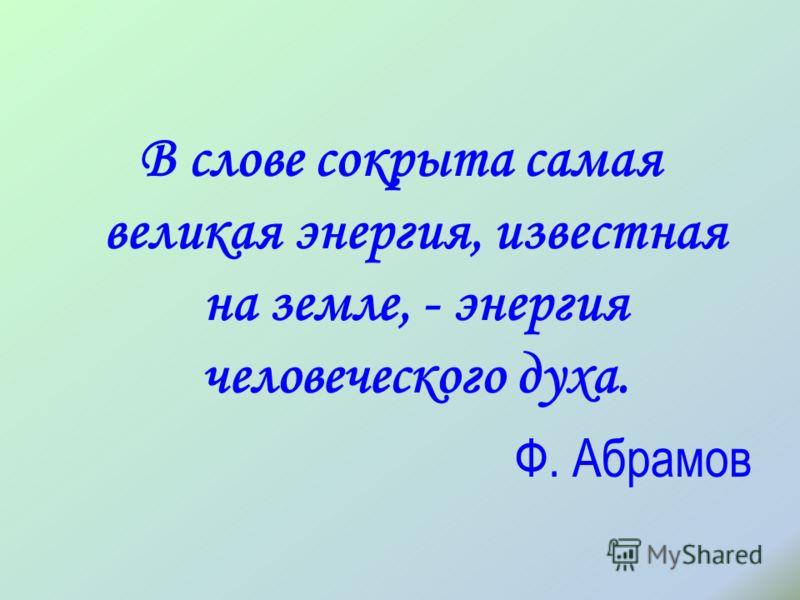 В слове сокрыта самая великая энергия, известная на земле, - энергия человеческого духа. Ф. Абрамов