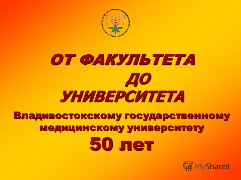 ОТ ФАКУЛЬТЕТА ДО УНИВЕРСИТЕТА Владивостокскому государственному медицинскому университету 50 лет