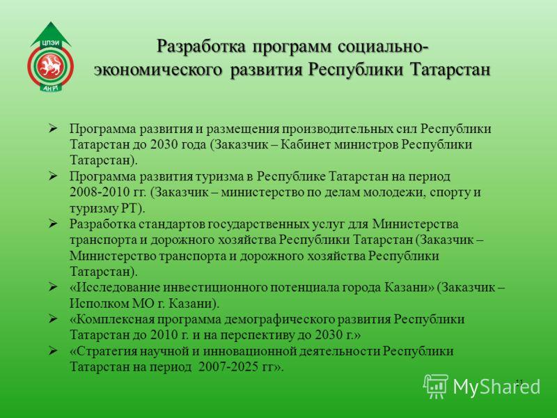 Разработка программ социально- экономического развития Республики Татарстан 11 Программа развития и размещения производительных сил Республики Татарстан до 2030 года (Заказчик – Кабинет министров Республики Татарстан). Программа развития туризма в Ре
