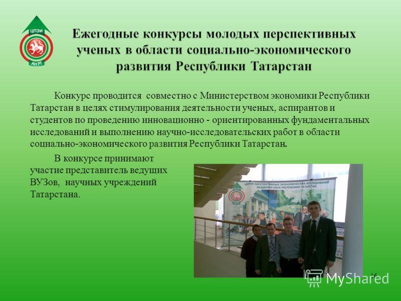 16 Конкурс проводится совместно с Министерством экономики Республики Татарстан в целях стимулирования деятельности ученых, аспирантов и студентов по проведению инновационно - ориентированных фундаментальных исследований и выполнению научно-исследоват