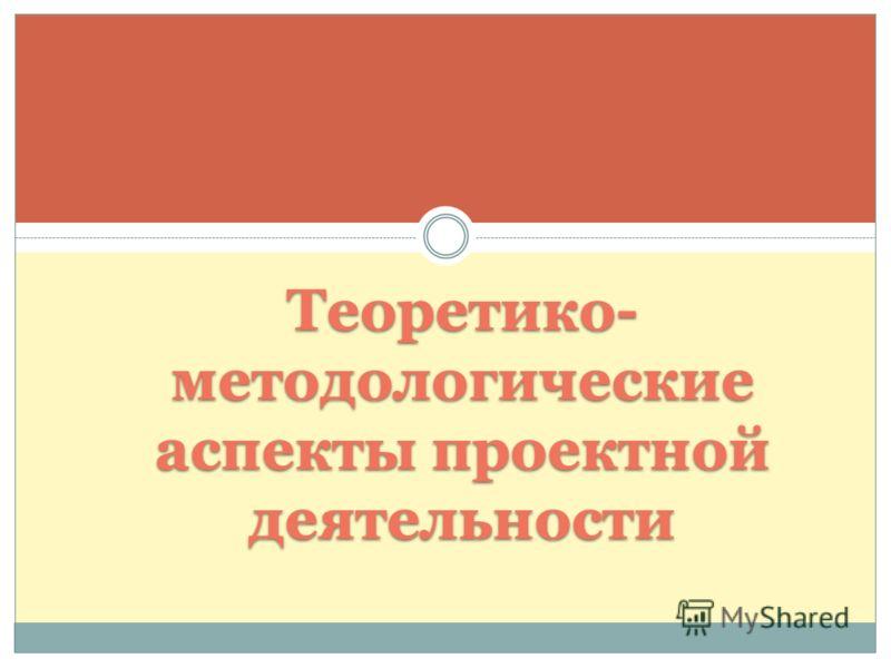 Теоретико- методологические аспекты проектной деятельности