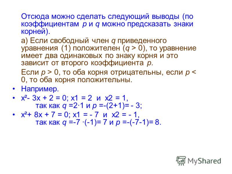 Отсюда можно сделать следующий выводы (по коэффициентам p и q можно предсказать знаки корней). а) Если свободный член q приведенного уравнения (1) положителен (q > 0), то уравнение имеет два одинаковых по знаку корня и это зависит от второго коэффици