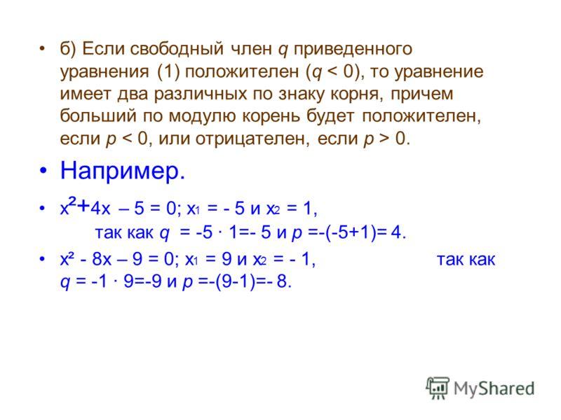 б) Если свободный член q приведенного уравнения (1) положителен (q 0. Например. х ²+ 4х – 5 = 0; х 1 = - 5 и х 2 = 1, так как q = -5 1=- 5 и p =-(-5+1)= 4. х² - 8х – 9 = 0; х 1 = 9 и х 2 = - 1, так как q = -1 9=-9 и p =-(9-1)=- 8.