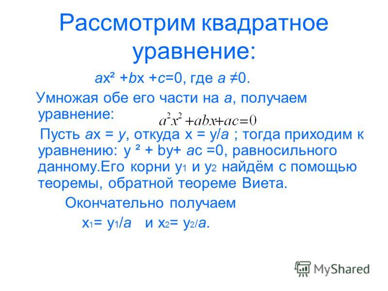 Рассмотрим квадратное уравнение: ax² +bx +c=0, где a 0. Умножая обе его части на a, получаем уравнение: Пусть ax = y, откуда x = y/a ; тогда приходим к уравнению: y ² + by+ ac =0, равносильного данному.Его корни y 1 и y 2 найдём с помощью теоремы, об