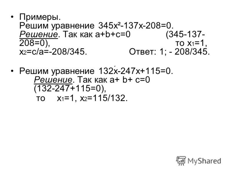 Примеры. Решим уравнение 345x²-137x-208=0. Решение. Так как a+b+c=0 (345-137- 208=0), то x 1 =1, x 2 =c/a=-208/345. Ответ: 1; - 208/345. Решим уравнение 132x-247x+115=0. Решение. Так как a+ b+ c=0 (132-247+115=0), тоx 1 =1, x 2 =115/132.