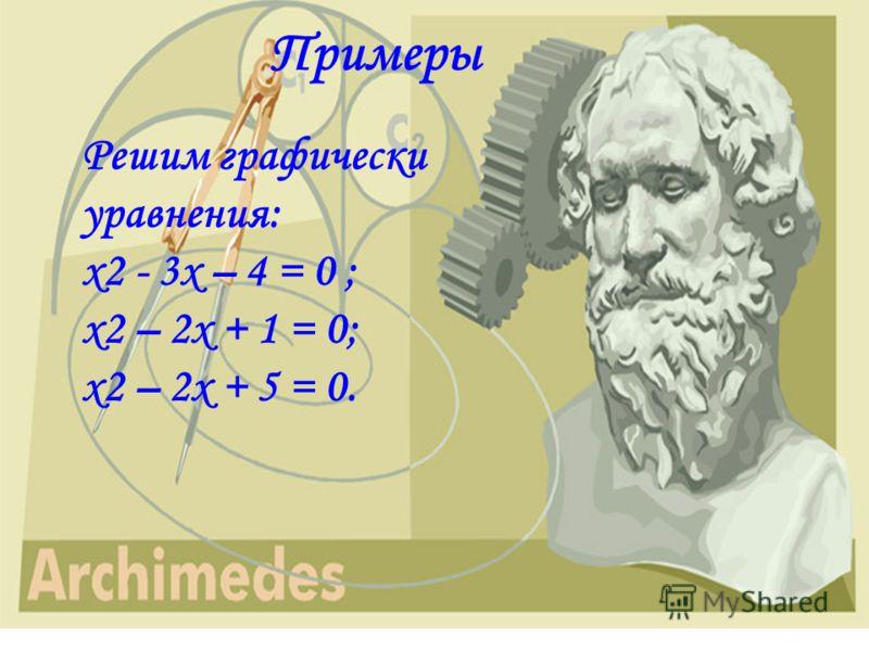 Примеры Решим графически уравнения: x2 - 3х – 4 = 0 ; x2 – 2х + 1 = 0; x2 – 2х + 5 = 0.