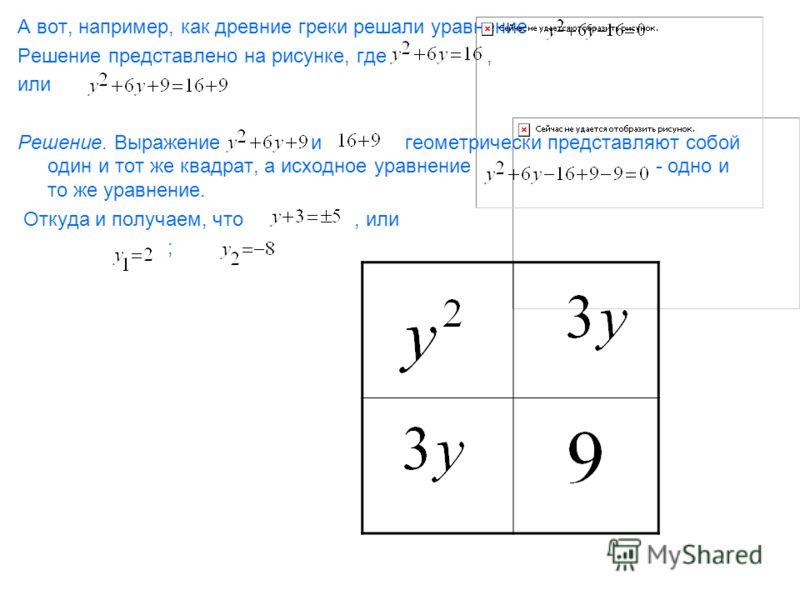 А вот, например, как древние греки решали уравнение Решение представлено на рисунке, где, или Решение. Выражение и геометрически представляют собой один и тот же квадрат, а исходное уравнение - одно и то же уравнение. Откуда и получаем, что, или ;