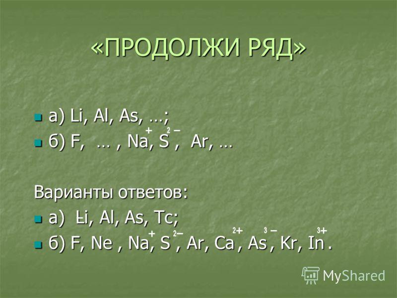 «ПРОДОЛЖИ РЯД» а) Li, Al, As, …; а) Li, Al, As, …; б) F, …, Na, S, Ar, … б) F, …, Na, S, Ar, … Варианты ответов: а) Li, Al, As, Tc; а) Li, Al, As, Tc; б) F, Ne, Na, S, Ar, Ca, As, Kr, In. б) F, Ne, Na, S, Ar, Ca, As, Kr, In.