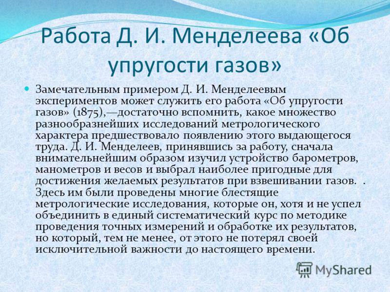 Работа Д. И. Менделеева «Об упругости газов» Замечательным примером Д. И. Менделеевым экспериментов может служить его работа «Об упругости газов» (1875),достаточно вспомнить, какое множество разнообразнейших исследований метрологического характера пр