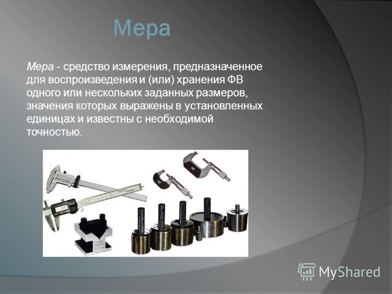 Мера Мера - средство измерения, предназначенное для воспроизведения и (или) хранения ФВ одного или нескольких заданных размеров, значения которых выражены в установленных единицах и известны с необходимой точностью.