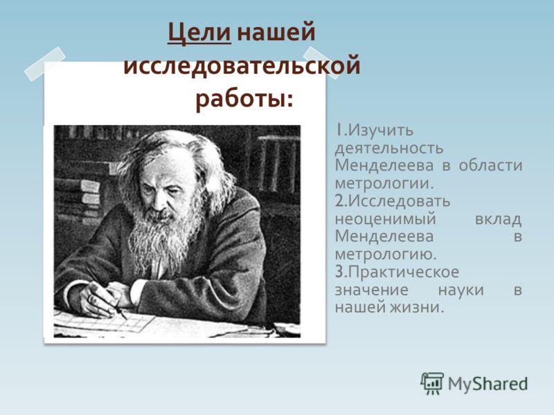 Цели нашей исследовательской работы : 1. Изучить деятельность Менделеева в области метрологии. 2. Исследовать неоценимый вклад Менделеева в метрологию. 3. Практическое значение науки в нашей жизни.