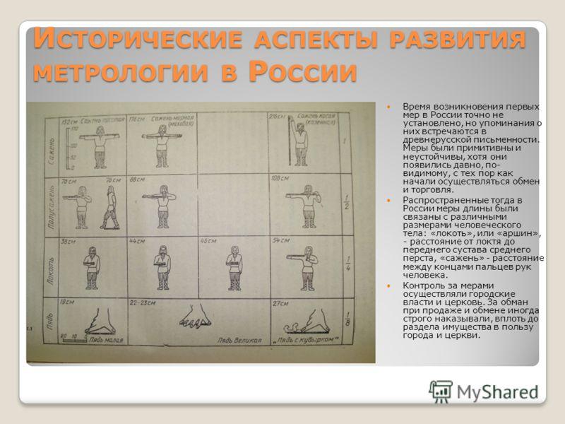 И СТОРИЧЕСКИЕ АСПЕКТЫ РАЗВИТИЯ МЕТРОЛОГИИ В Р ОССИИ Время возникновения первых мер в России точно не установлено, но упоминания о них встречаются в древнерусской письменности. Меры были примитивны и неустойчивы, хотя они появились давно, по- видимому
