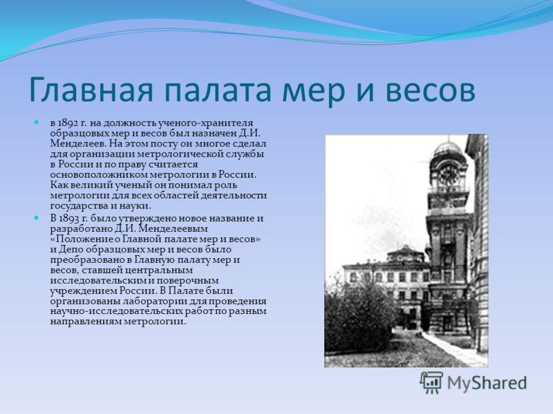 Главная палата мер и весов в 1892 г. на должность ученого-хранителя образцовых мер и весов был назначен Д.И. Менделеев. На этом посту он многое сделал для организации метрологической службы в России и по праву считается основоположником метрологии в