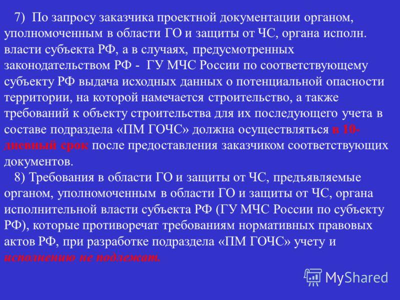 7) По запросу заказчика проектной документации органом, уполномоченным в области ГО и защиты от ЧС, органа исполн. власти субъекта РФ, а в случаях, предусмотренных законодательством РФ - ГУ МЧС России по соответствующему субъекту РФ выдача исходных д