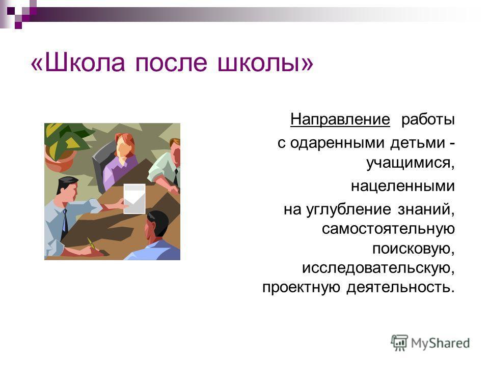 «Школа после школы» Направление работы с одаренными детьми - учащимися, нацеленными на углубление знаний, самостоятельную поисковую, исследовательскую, проектную деятельность.