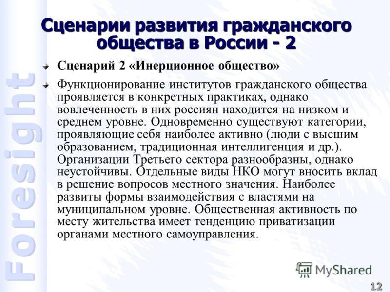 12 Сценарии развития гражданского общества в России - 2 Сценарий 2 «Инерционное общество» Функционирование институтов гражданского общества проявляется в конкретных практиках, однако вовлеченность в них россиян находится на низком и среднем уровне. О