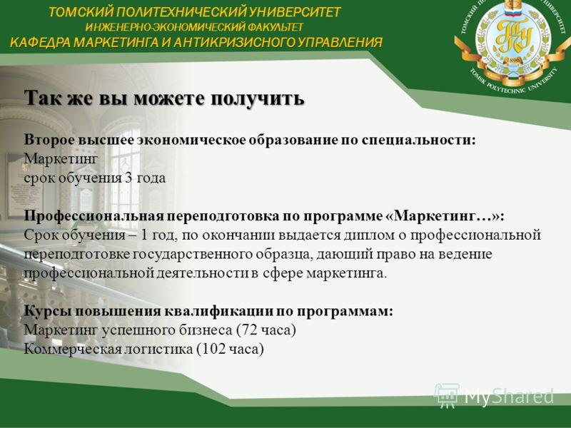 КАФЕДРА МАРКЕТИНГА И АНТИКРИЗИСНОГО УПРАВЛЕНИЯ ТОМСКИЙ ПОЛИТЕХНИЧЕСКИЙ УНИВЕРСИТЕТ ИНЖЕНЕРНО-ЭКОНОМИЧЕСКИЙ ФАКУЛЬТЕТ КАФЕДРА МАРКЕТИНГА И АНТИКРИЗИСНОГО УПРАВЛЕНИЯ Так же вы можете получить Второе высшее экономическое образование по специальности: Ма