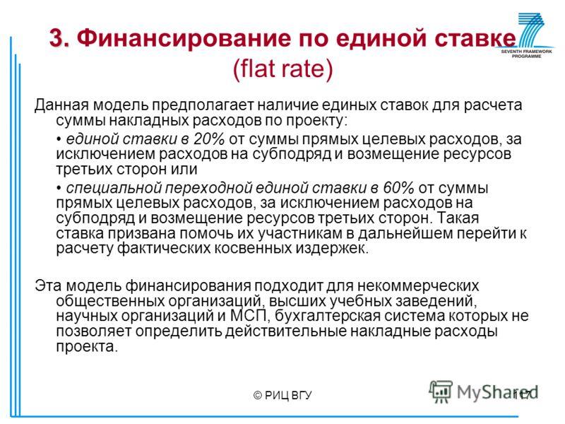 © РИЦ ВГУ117 3. 3. Финансирование по единой ставке (flat rate) Данная модель предполагает наличие единых ставок для расчета суммы накладных расходов по проекту: единой ставки в 20% от суммы прямых целевых расходов, за исключением расходов на субподря