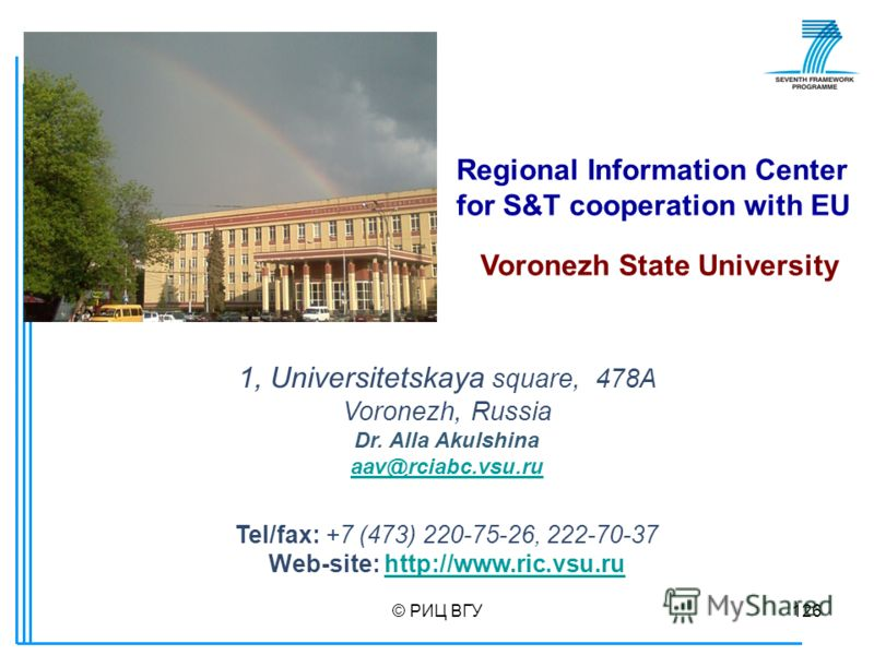 © РИЦ ВГУ126 1, Universitetskaya square, 478А Voronezh, Russia Dr. Alla Akulshina aav@rciabc.vsu.ru Tel/fax: +7 (473) 220-75-26, 222-70-37 Web-site: http://www.ric.vsu.ruhttp://www.ric.vsu.ru Regional Information Center for S&T cooperation with EU Vo