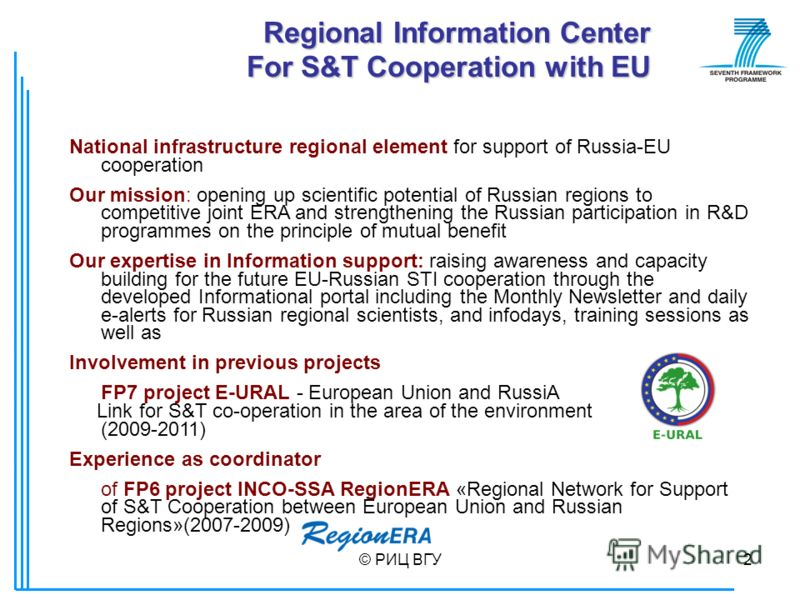 © РИЦ ВГУ2 Regional Information Center For S&T Cooperation with EU National infrastructure regional element for support of Russia-EU cooperation Our mission: opening up scientific potential of Russian regions to competitive joint ERA and strengthenin