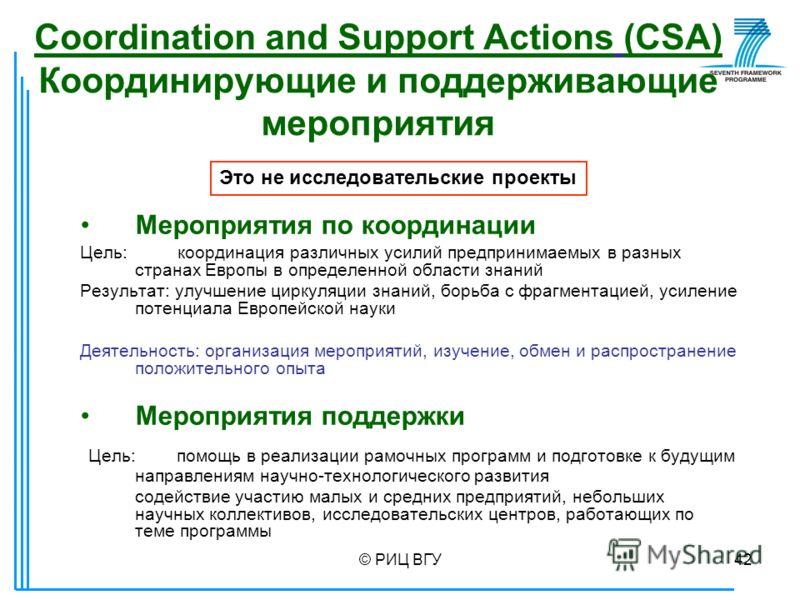 © РИЦ ВГУ42 Coordination and Support Actions (CSA) Координирующие и поддерживающие мероприятия Мероприятия по координации Цель: координация различных усилий предпринимаемых в разных странах Европы в определенной области знаний Результат: улучшение ци
