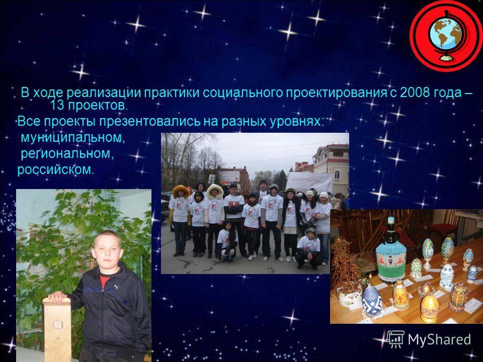 В ходе реализации практики социального проектирования с 2008 года – 13 проектов. Все проекты презентовались на разных уровнях: муниципальном, региональном, российском.