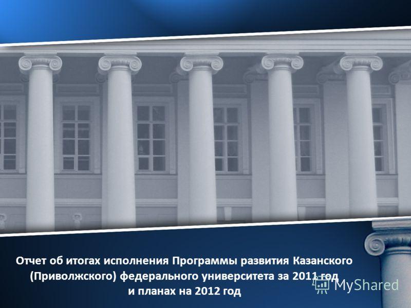 Отчет об итогах исполнения Программы развития Казанского (Приволжского) федерального университета за 2011 год и планах на 2012 год