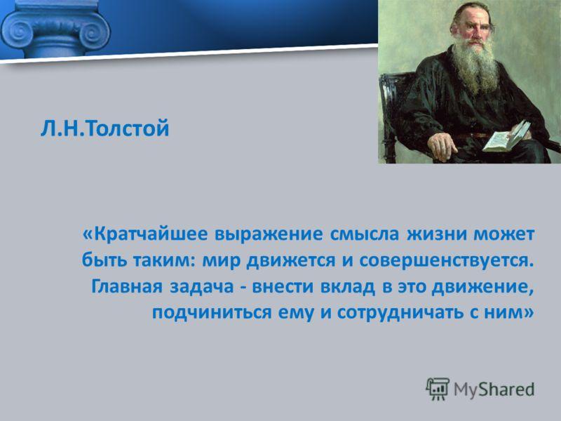 Л.Н.Толстой «Кратчайшее выражение смысла жизни может быть таким: мир движется и совершенствуется. Главная задача - внести вклад в это движение, подчиниться ему и сотрудничать с ним»