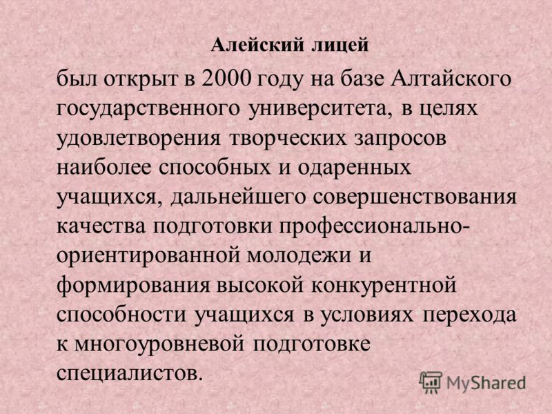 Алейский лицей был открыт в 2000 году на базе Алтайского государственного университета, в целях удовлетворения творческих запросов наиболее способных и одаренных учащихся, дальнейшего совершенствования качества подготовки профессионально- ориентирова