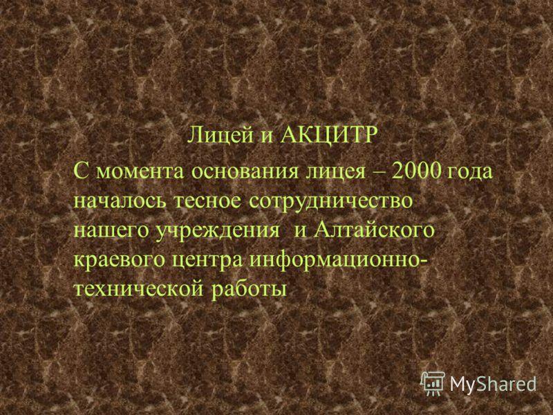 Лицей и АКЦИТР С момента основания лицея – 2000 года началось тесное сотрудничество нашего учреждения и Алтайского краевого центра информационно- технической работы